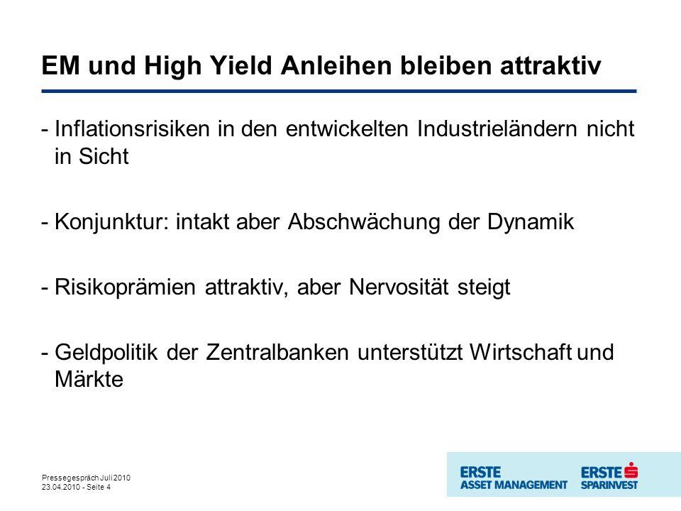 Pressegespräch Juli 2010 23.04.2010 - Seite 4 EM und High Yield Anleihen bleiben attraktiv -Inflationsrisiken in den entwickelten Industrieländern nicht in Sicht -Konjunktur: intakt aber Abschwächung der Dynamik -Risikoprämien attraktiv, aber Nervosität steigt -Geldpolitik der Zentralbanken unterstützt Wirtschaft und Märkte