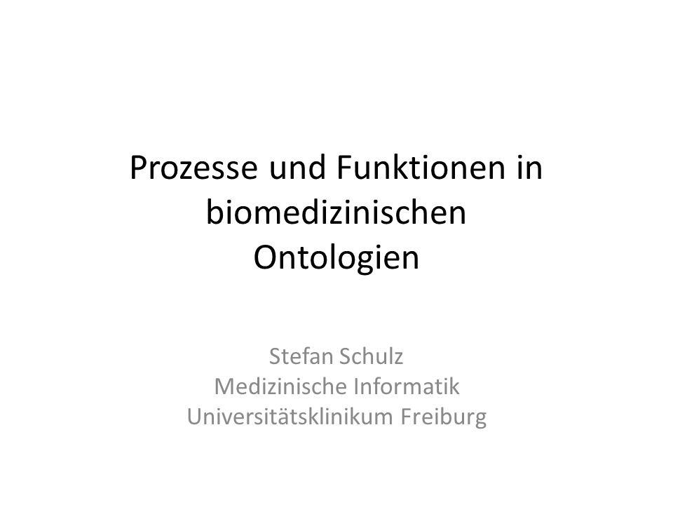 Prozesse und Funktionen in biomedizinischen Ontologien Stefan Schulz Medizinische Informatik Universitätsklinikum Freiburg