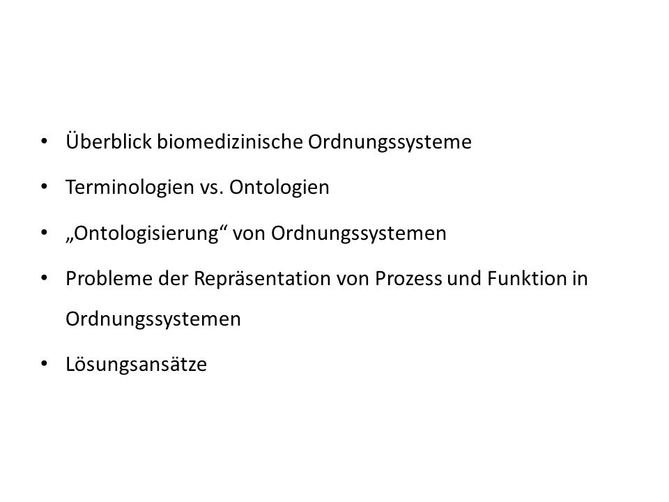Überblick biomedizinische Ordnungssysteme Terminologien vs. Ontologien Ontologisierung von Ordnungssystemen Probleme der Repräsentation von Prozess un
