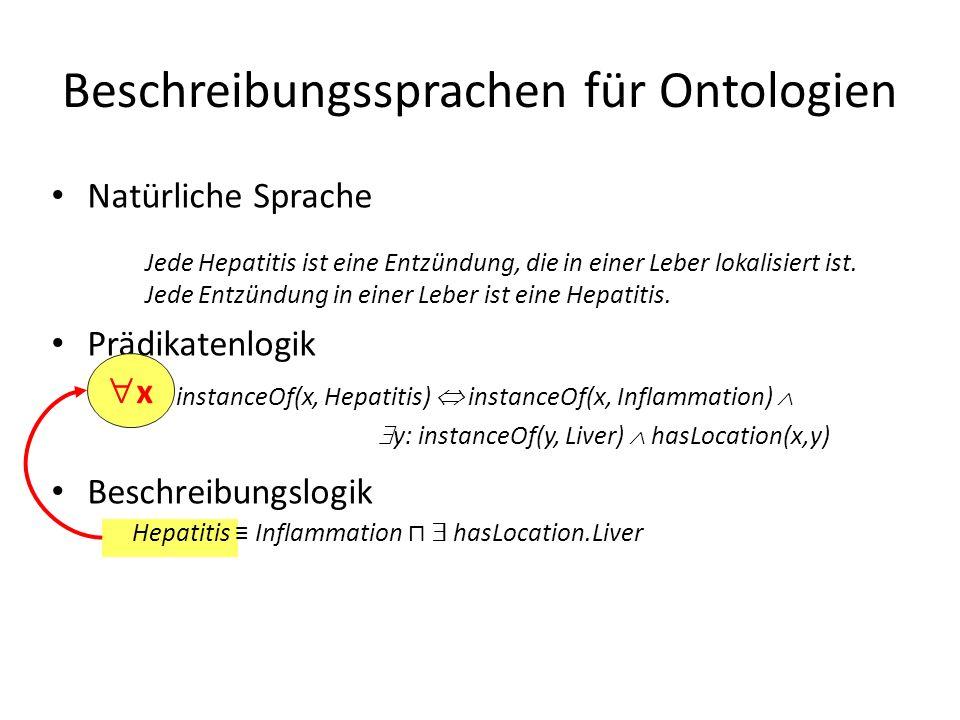 Beschreibungssprachen für Ontologien x: instanceOf(x, Hepatitis) instanceOf(x, Inflammation) y: instanceOf(y, Liver) hasLocation(x,y) Jede Hepatitis ist eine Entzündung, die in einer Leber lokalisiert ist.