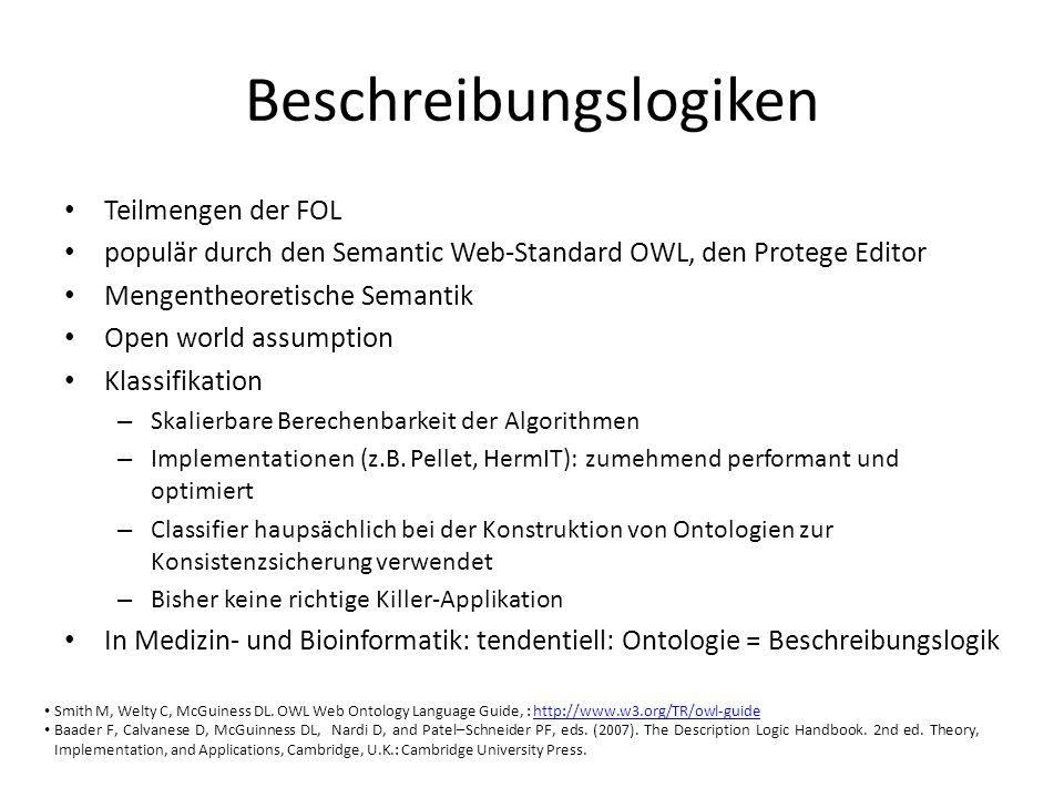 Beschreibungslogiken Teilmengen der FOL populär durch den Semantic Web-Standard OWL, den Protege Editor Mengentheoretische Semantik Open world assumption Klassifikation – Skalierbare Berechenbarkeit der Algorithmen – Implementationen (z.B.