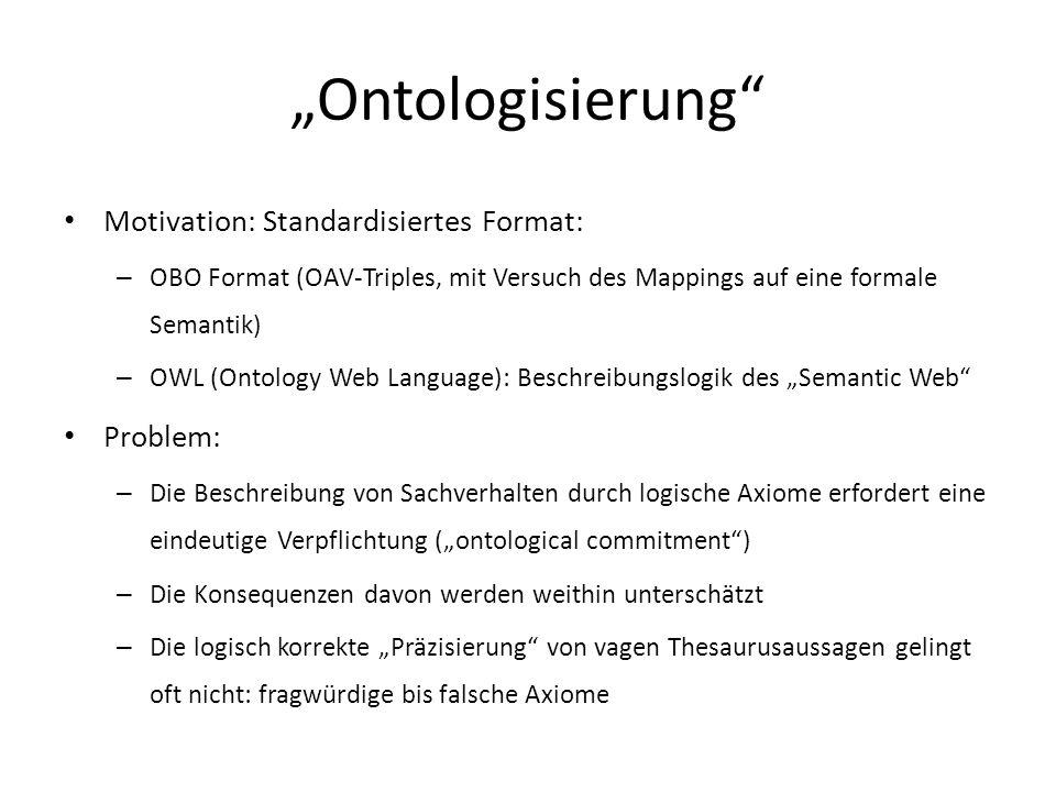 Ontologisierung Motivation: Standardisiertes Format: – OBO Format (OAV-Triples, mit Versuch des Mappings auf eine formale Semantik) – OWL (Ontology Web Language): Beschreibungslogik des Semantic Web Problem: – Die Beschreibung von Sachverhalten durch logische Axiome erfordert eine eindeutige Verpflichtung (ontological commitment) – Die Konsequenzen davon werden weithin unterschätzt – Die logisch korrekte Präzisierung von vagen Thesaurusaussagen gelingt oft nicht: fragwürdige bis falsche Axiome