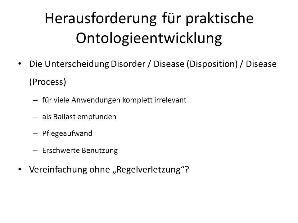Herausforderung für praktische Ontologieentwicklung Die Unterscheidung Disorder / Disease (Disposition) / Disease (Process) – für viele Anwendungen ko