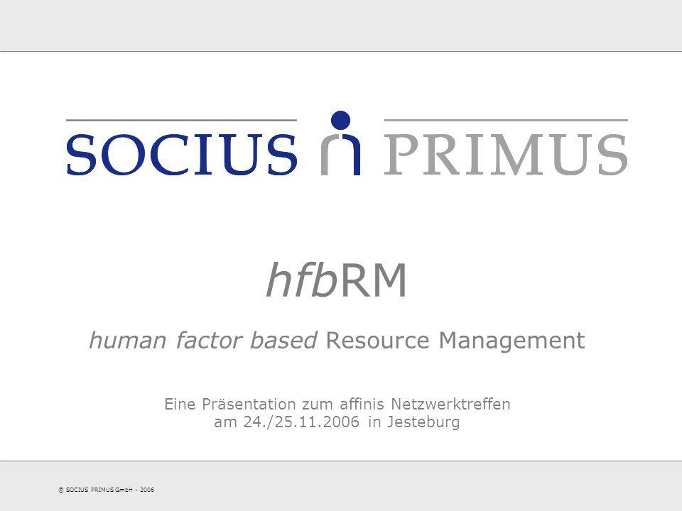 © SOCIUS PRIMUS GmbH - 2006 hfbRM human factor based Resource Management Eine Präsentation zum affinis Netzwerktreffen am 24./25.11.2006 in Jesteburg