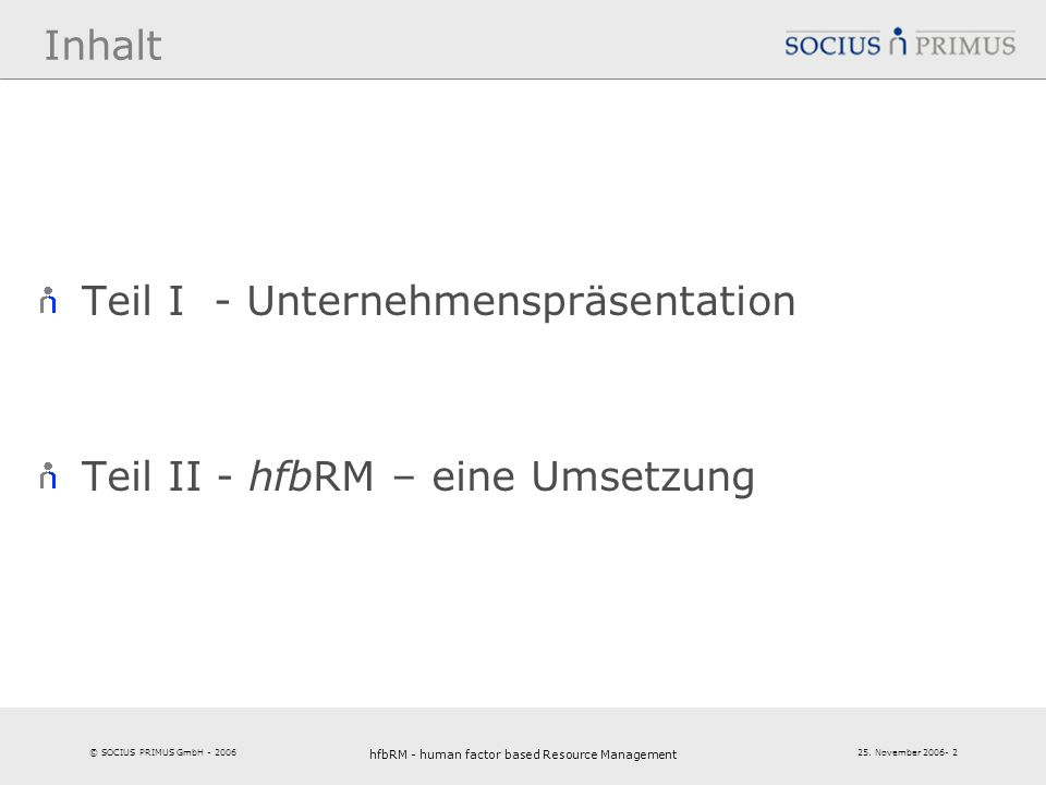 © SOCIUS PRIMUS GmbH - 2006 25. November 2006- 2 hfbRM - human factor based Resource Management 2 Inhalt Teil I - Unternehmenspräsentation Teil II - h