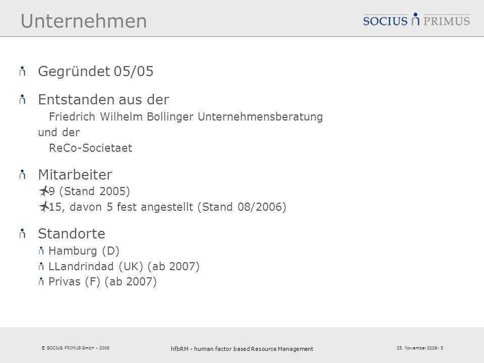 © SOCIUS PRIMUS GmbH - 2006 25. November 2006- 5 hfbRM - human factor based Resource Management 5 Unternehmen Gegründet 05/05 Entstanden aus der Fried