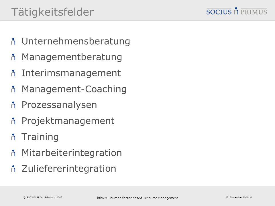 © SOCIUS PRIMUS GmbH - 2006 25. November 2006- 6 hfbRM - human factor based Resource Management 6 Tätigkeitsfelder Unternehmensberatung Managementbera