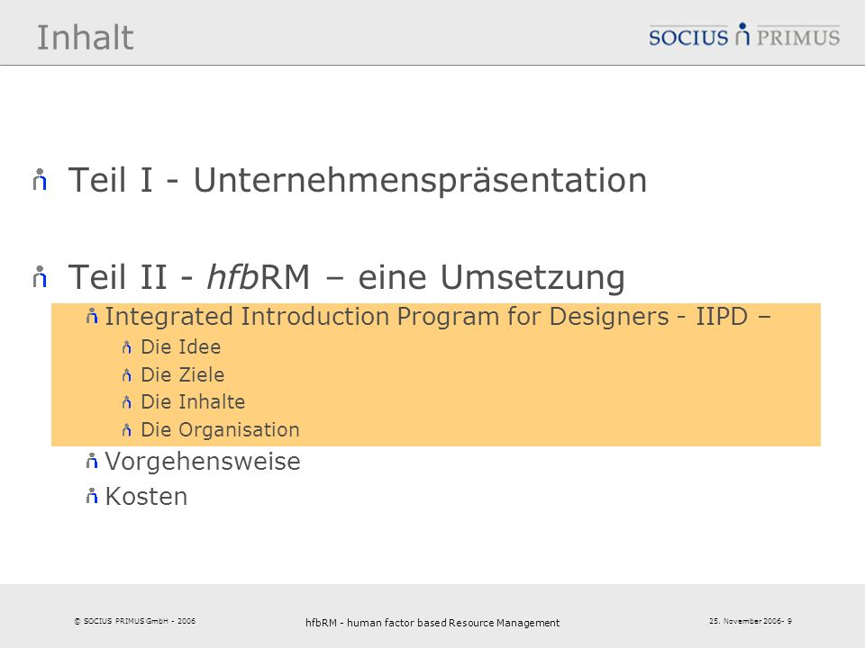 © SOCIUS PRIMUS GmbH - 2006 25. November 2006- 9 hfbRM - human factor based Resource Management 9 Inhalt Teil I - Unternehmenspräsentation Teil II - h