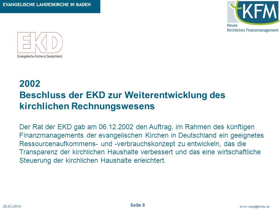 Rubrik / Übergeordnetes Thema Projekt Erweiterte Betriebskameralistik Seite 8 erich.rapp@ekiba.de Rubrik / Übergeordnetes Thema EVANGELISCHE LANDESKIRCHE IN BADEN Seite 8 erich.rapp@ekiba.de 26.03.2014 2002 Beschluss der EKD zur Weiterentwicklung des kirchlichen Rechnungswesens Der Rat der EKD gab am 06.12.2002 den Auftrag, im Rahmen des künftigen Finanzmanagements der evangelischen Kirchen in Deutschland ein geeignetes Ressourcenaufkommens- und -verbrauchskonzept zu entwickeln, das die Transparenz der kirchlichen Haushalte verbessert und das eine wirtschaftliche Steuerung der kirchlichen Haushalte erleichtert.