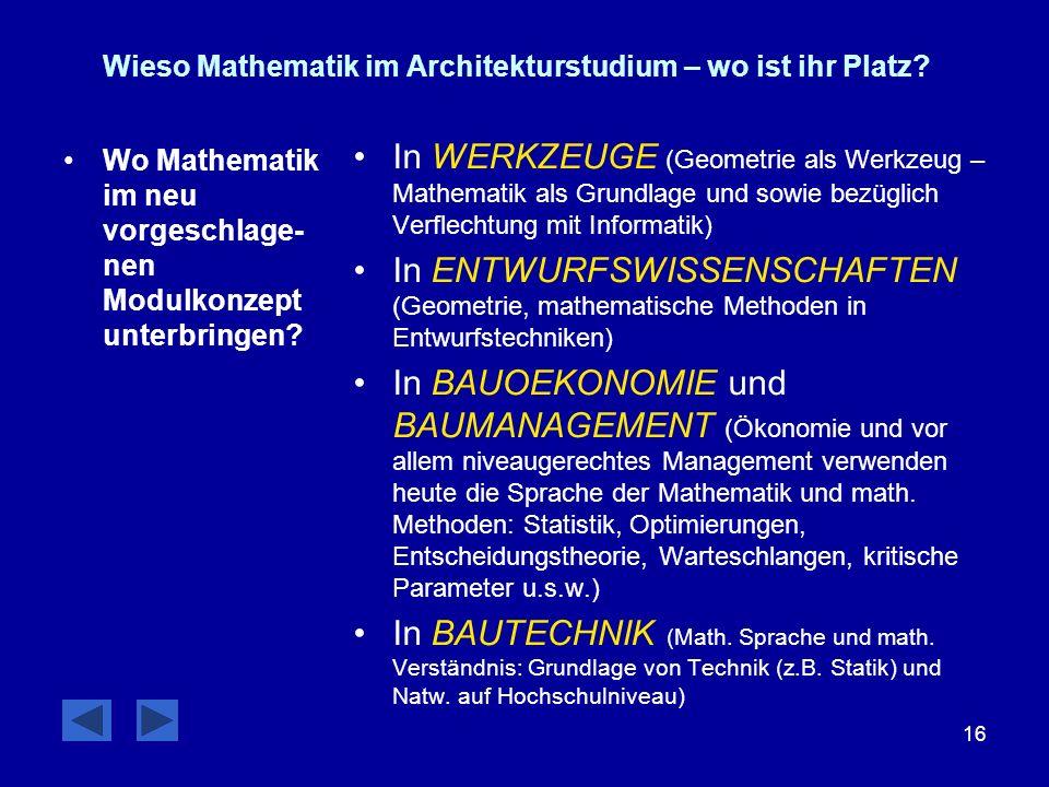 16 Wieso Mathematik im Architekturstudium – wo ist ihr Platz? Wo Mathematik im neu vorgeschlage- nen Modulkonzept unterbringen? In WERKZEUGE (Geometri