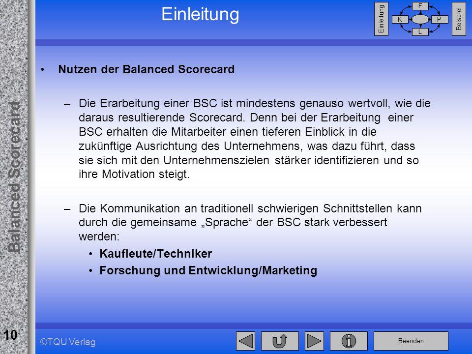 Beenden Balanced Scorecard F PK L Beispiel Einleitung 10 ©TQU Verlag Einleitung Nutzen der Balanced Scorecard –Die Erarbeitung einer BSC ist mindesten