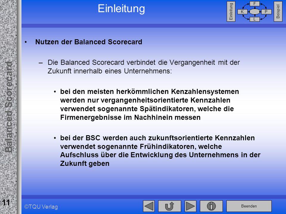 Beenden Balanced Scorecard F PK L Beispiel Einleitung 11 ©TQU Verlag Einleitung Nutzen der Balanced Scorecard –Die Balanced Scorecard verbindet die Ve