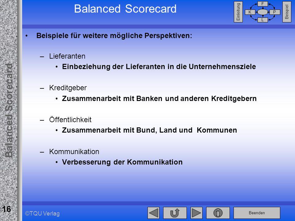 Beenden Balanced Scorecard F PK L Beispiel Einleitung 16 ©TQU Verlag Balanced Scorecard Beispiele für weitere mögliche Perspektiven: –Lieferanten Einb