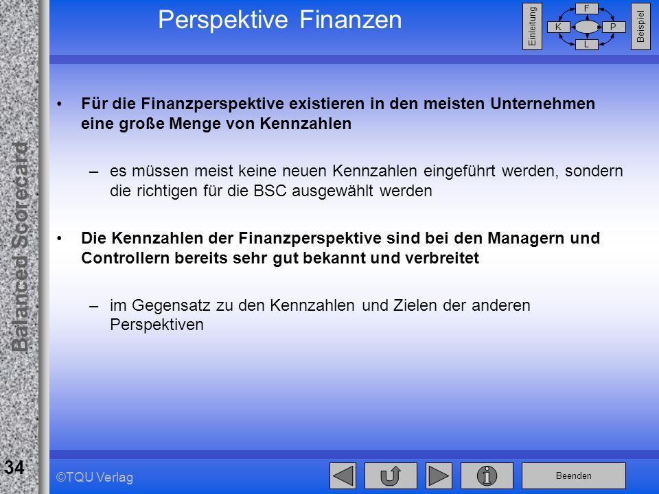 Beenden Balanced Scorecard F PK L Beispiel Einleitung 34 ©TQU Verlag Perspektive Finanzen Für die Finanzperspektive existieren in den meisten Unterneh