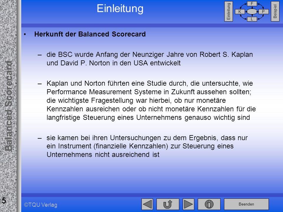 Beenden Balanced Scorecard F PK L Beispiel Einleitung 5 ©TQU Verlag Einleitung Herkunft der Balanced Scorecard –die BSC wurde Anfang der Neunziger Jah