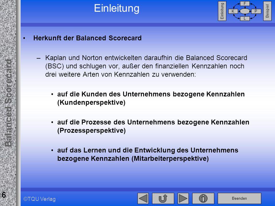 Beenden Balanced Scorecard F PK L Beispiel Einleitung 6 ©TQU Verlag Einleitung Herkunft der Balanced Scorecard –Kaplan und Norton entwickelten daraufh