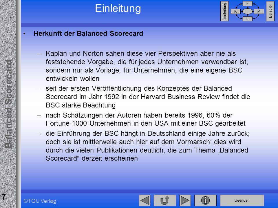 Beenden Balanced Scorecard F PK L Beispiel Einleitung 7 ©TQU Verlag Einleitung Herkunft der Balanced Scorecard –Kaplan und Norton sahen diese vier Per