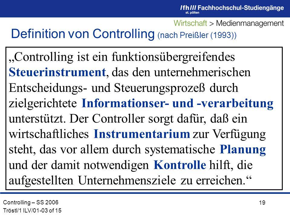 Controlling – SS 2006 Tröstl/1 ILV/01-03 of 15 19 Controlling ist ein funktionsübergreifendes Steuerinstrument, das den unternehmerischen Entscheidungs- und Steuerungsprozeß durch zielgerichtete Informationser- und -verarbeitung unterstützt.