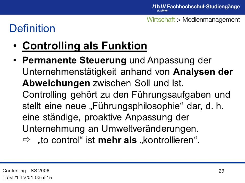 Controlling – SS 2006 Tröstl/1 ILV/01-03 of 15 23 Controlling als Funktion Permanente Steuerung und Anpassung der Unternehmenstätigkeit anhand von Analysen der Abweichungen zwischen Soll und Ist.