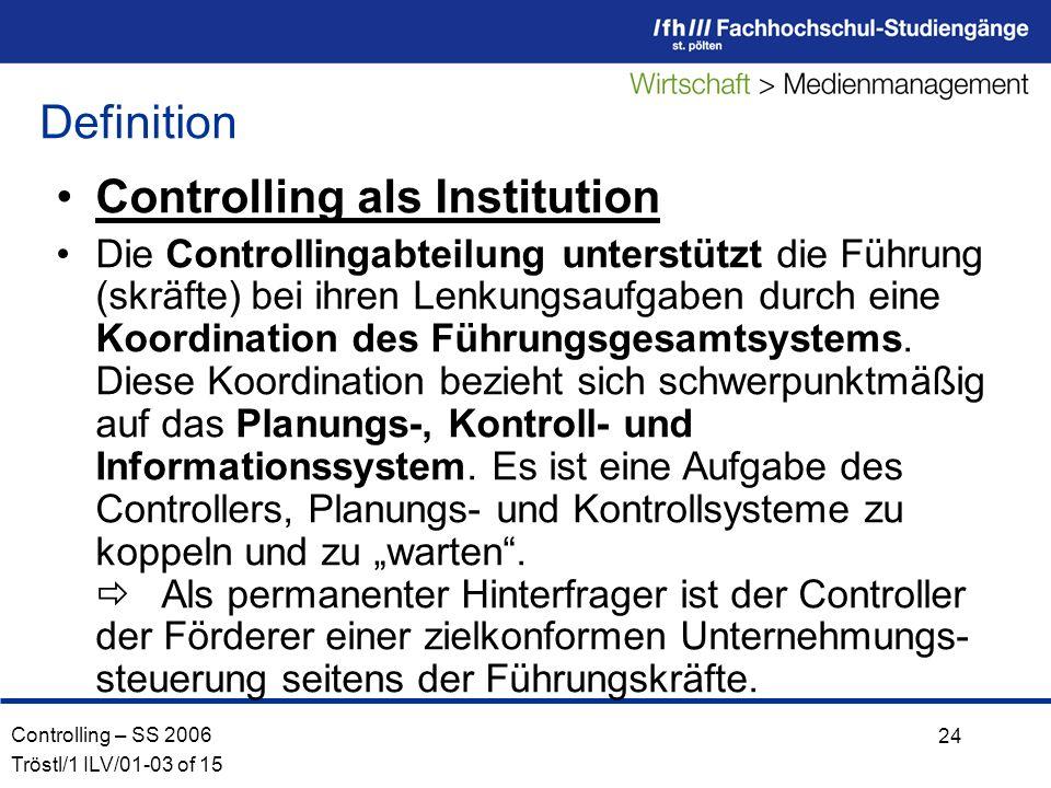Controlling – SS 2006 Tröstl/1 ILV/01-03 of 15 24 Controlling als Institution Die Controllingabteilung unterstützt die Führung (skräfte) bei ihren Lenkungsaufgaben durch eine Koordination des Führungsgesamtsystems.