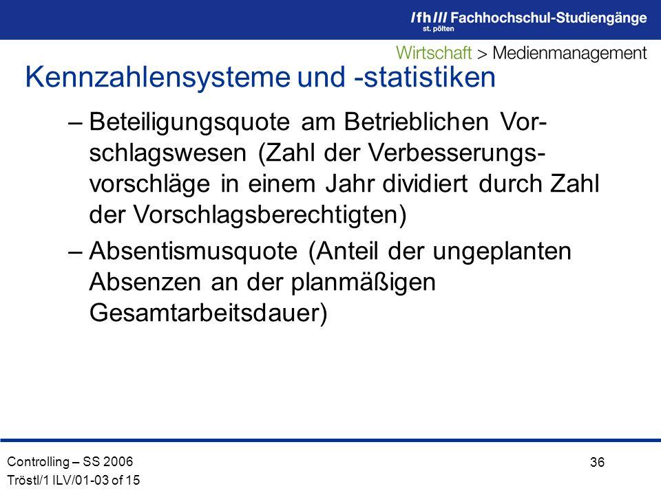 Controlling – SS 2006 Tröstl/1 ILV/01-03 of 15 36 –Beteiligungsquote am Betrieblichen Vor- schlagswesen (Zahl der Verbesserungs- vorschläge in einem Jahr dividiert durch Zahl der Vorschlagsberechtigten) –Absentismusquote (Anteil der ungeplanten Absenzen an der planmäßigen Gesamtarbeitsdauer) Kennzahlensysteme und -statistiken