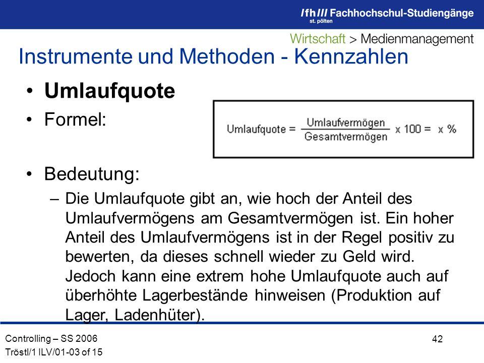 Controlling – SS 2006 Tröstl/1 ILV/01-03 of 15 42 Umlaufquote Formel: Bedeutung: –Die Umlaufquote gibt an, wie hoch der Anteil des Umlaufvermögens am Gesamtvermögen ist.