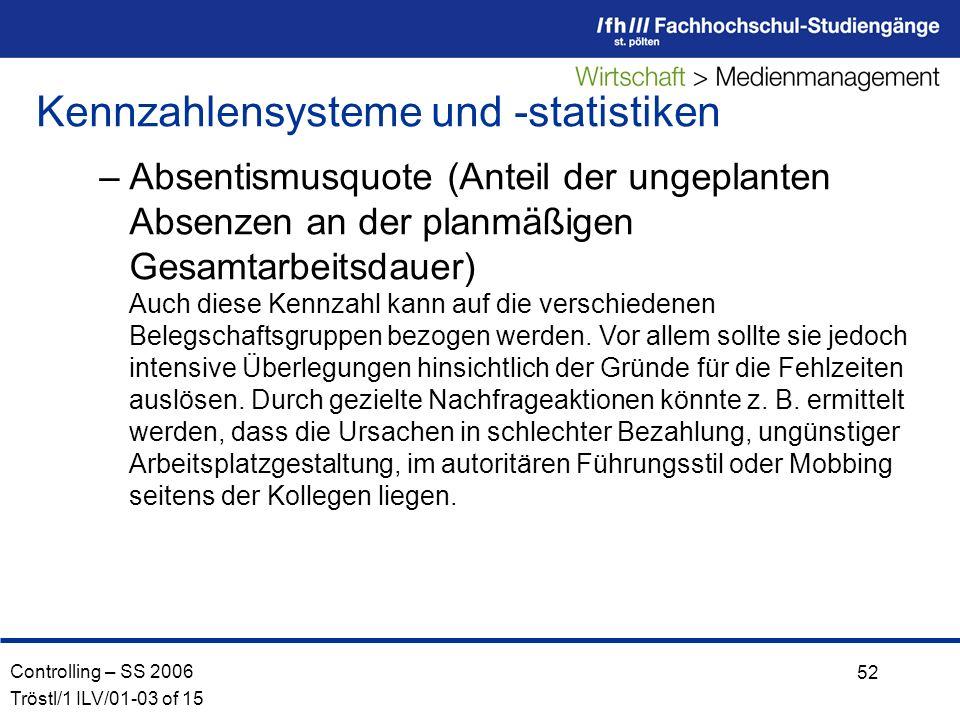 Controlling – SS 2006 Tröstl/1 ILV/01-03 of 15 52 –Absentismusquote (Anteil der ungeplanten Absenzen an der planmäßigen Gesamtarbeitsdauer) Auch diese Kennzahl kann auf die verschiedenen Belegschaftsgruppen bezogen werden.