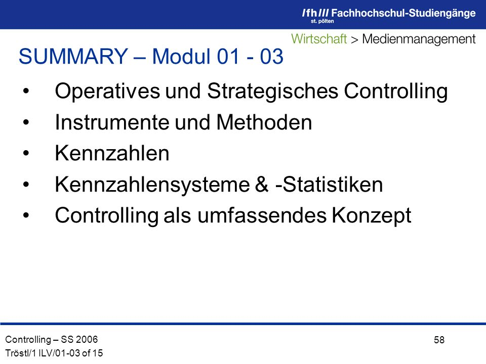 Controlling – SS 2006 Tröstl/1 ILV/01-03 of 15 58 SUMMARY – Modul 01 - 03 Operatives und Strategisches Controlling Instrumente und Methoden Kennzahlen Kennzahlensysteme & -Statistiken Controlling als umfassendes Konzept