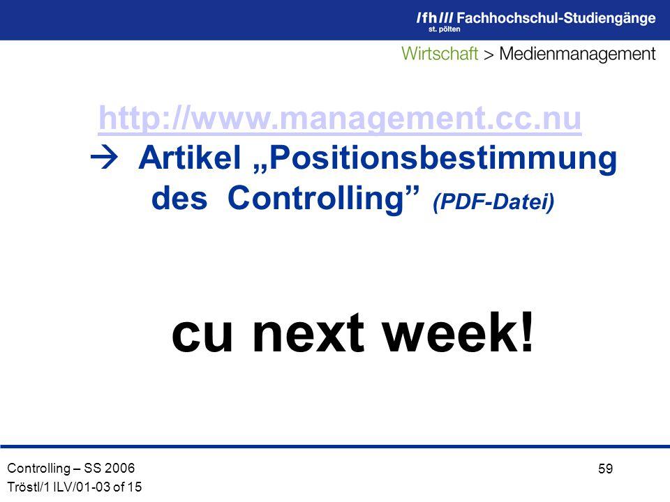 Controlling – SS 2006 Tröstl/1 ILV/01-03 of 15 59 http://www.management.cc.nu http://www.management.cc.nu Artikel Positionsbestimmung des Controlling (PDF-Datei) cu next week!