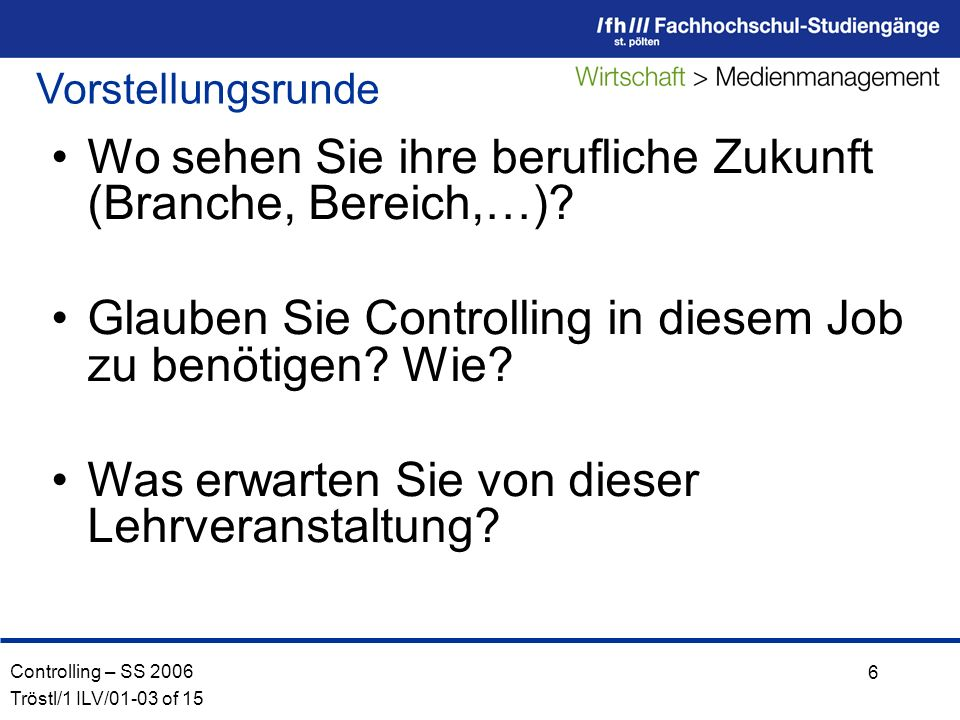 Controlling – SS 2006 Tröstl/1 ILV/01-03 of 15 6 Vorstellungsrunde Wo sehen Sie ihre berufliche Zukunft (Branche, Bereich,…).