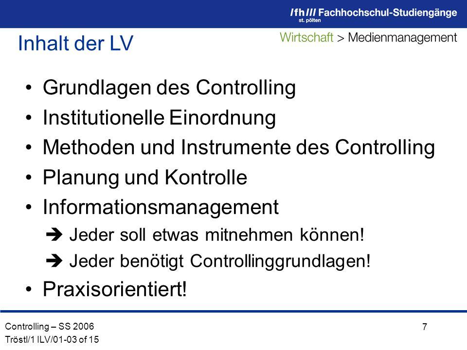 Controlling – SS 2006 Tröstl/1 ILV/01-03 of 15 7 Inhalt der LV Grundlagen des Controlling Institutionelle Einordnung Methoden und Instrumente des Controlling Planung und Kontrolle Informationsmanagement Jeder soll etwas mitnehmen können.