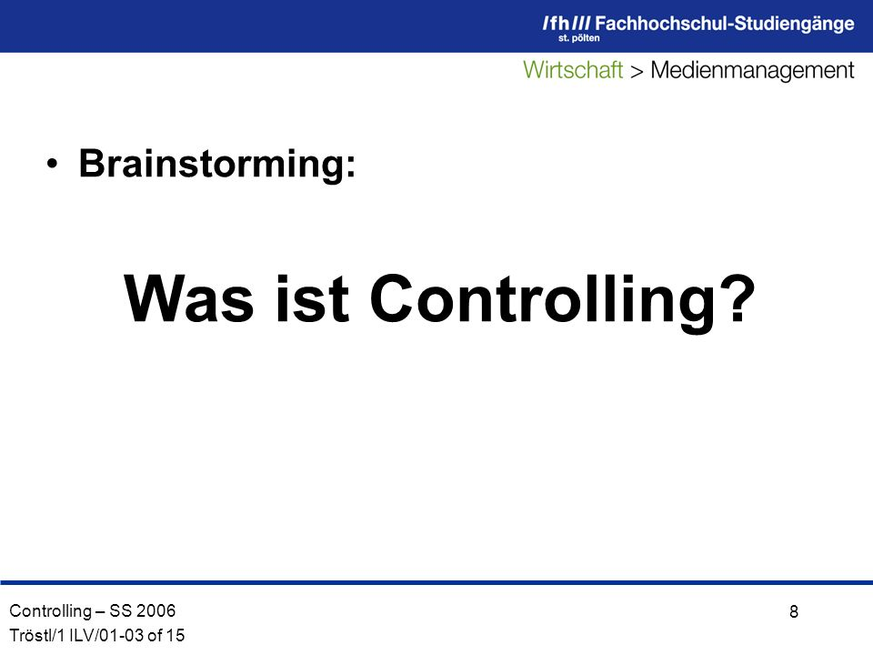 Controlling – SS 2006 Tröstl/1 ILV/01-03 of 15 8 Brainstorming: Was ist Controlling?