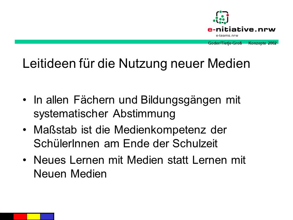 Goder/Tietje-Groß Konzepte 2002 Leitideen für die Nutzung neuer Medien In allen Fächern und Bildungsgängen mit systematischer Abstimmung Maßstab ist d