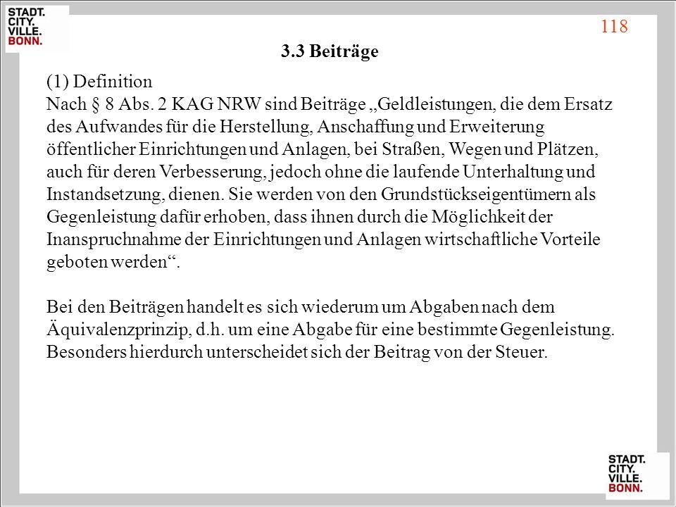 3.3 Beiträge (1) Definition Nach § 8 Abs. 2 KAG NRW sind Beiträge Geldleistungen, die dem Ersatz des Aufwandes für die Herstellung, Anschaffung und Er