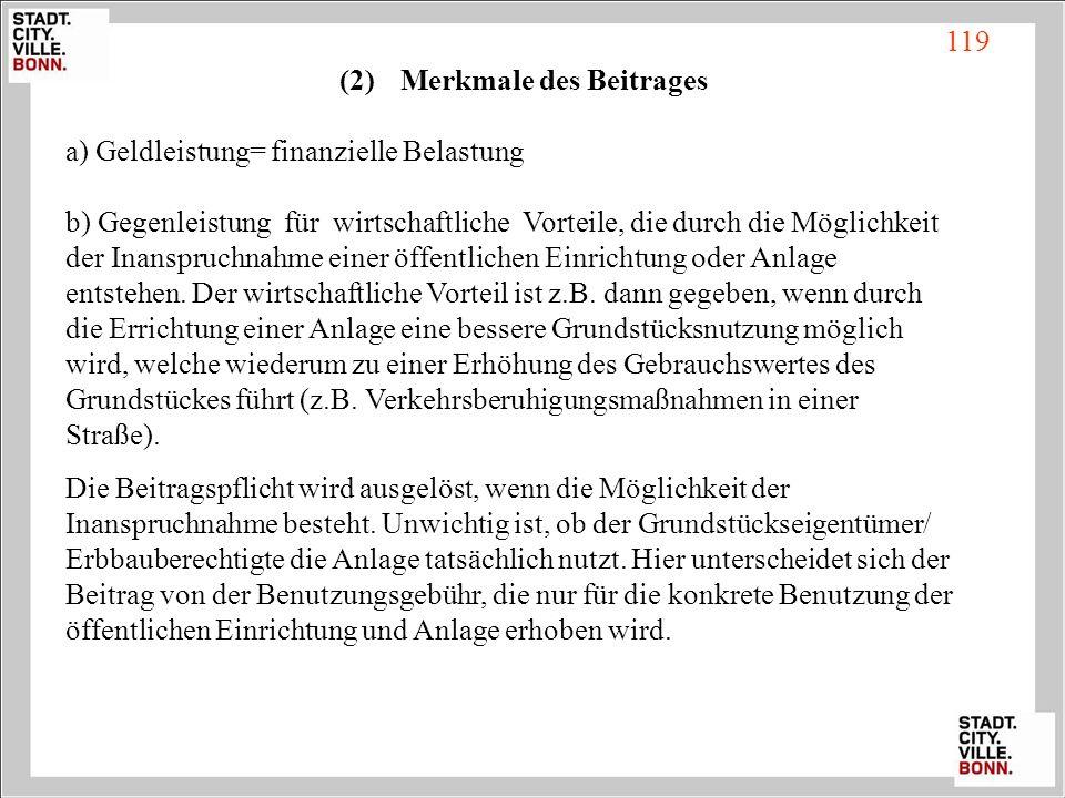 (2) Merkmale des Beitrages a) Geldleistung= finanzielle Belastung b) Gegenleistung für wirtschaftliche Vorteile, die durch die Möglichkeit der Inanspr