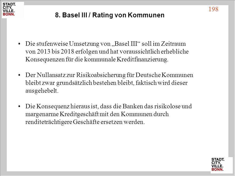 8. Basel III / Rating von Kommunen Die stufenweise Umsetzung von Basel III soll im Zeitraum von 2013 bis 2018 erfolgen und hat voraussichtlich erhebli