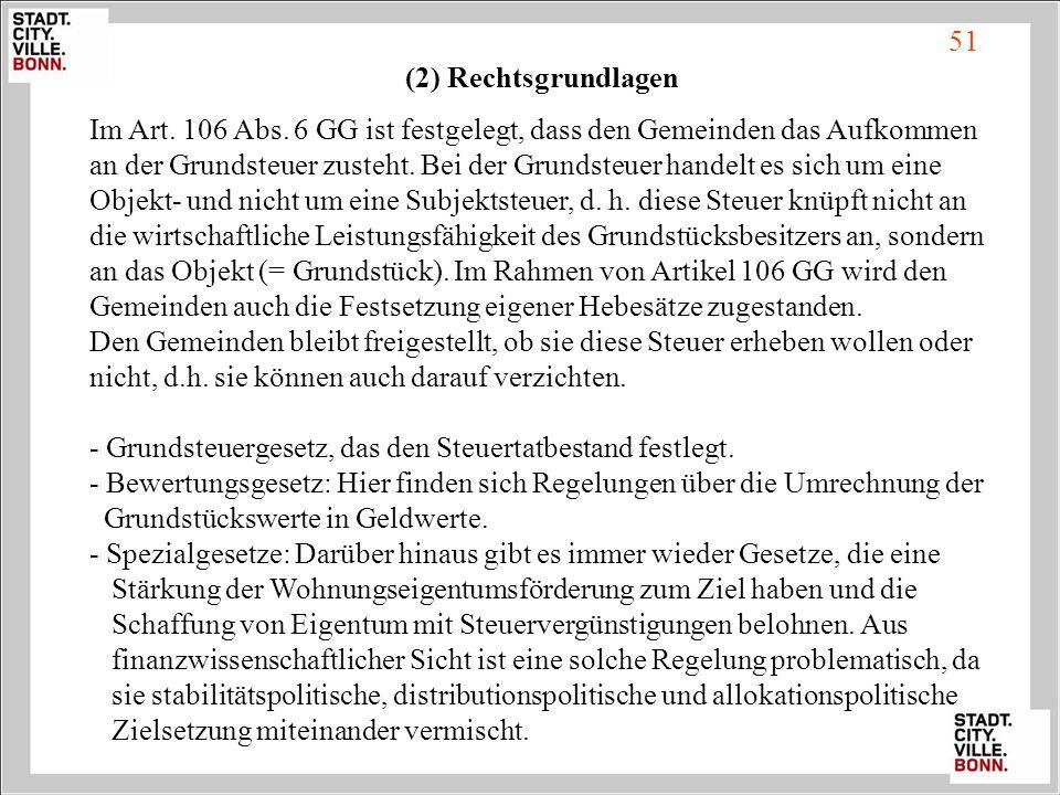 (2) Rechtsgrundlagen Im Art. 106 Abs. 6 GG ist festgelegt, dass den Gemeinden das Aufkommen an der Grundsteuer zusteht. Bei der Grundsteuer handelt es