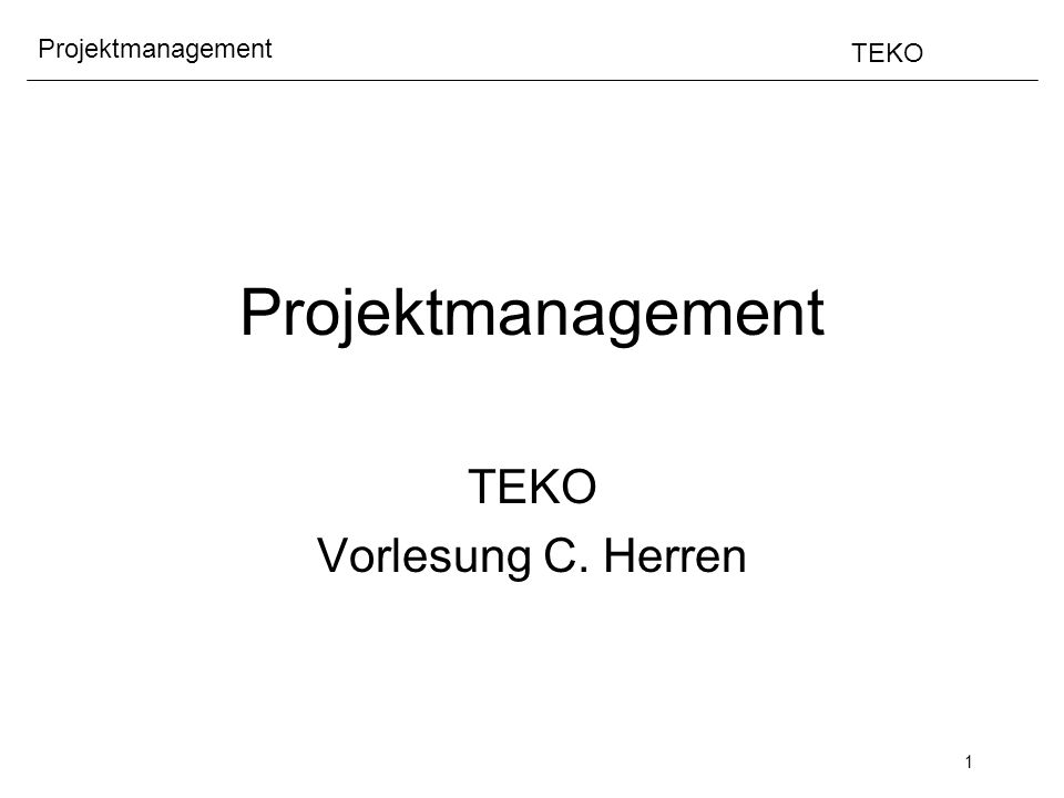 1 Projektmanagement TEKO Projektmanagement TEKO Vorlesung C. Herren