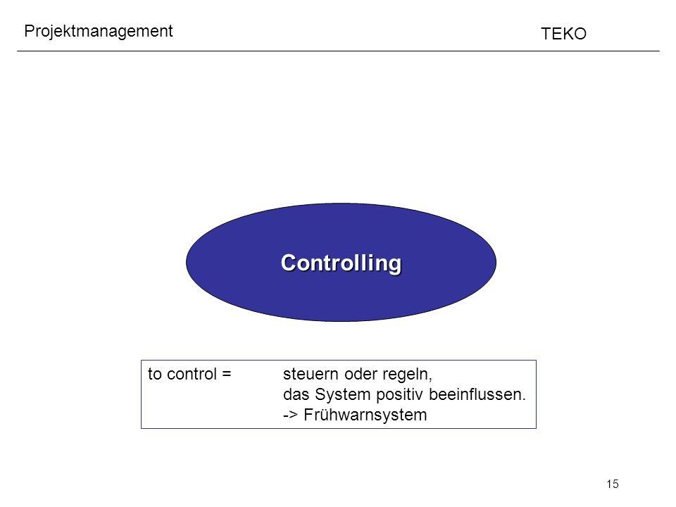 15 Projektmanagement TEKO Controlling to control = steuern oder regeln, das System positiv beeinflussen. -> Frühwarnsystem
