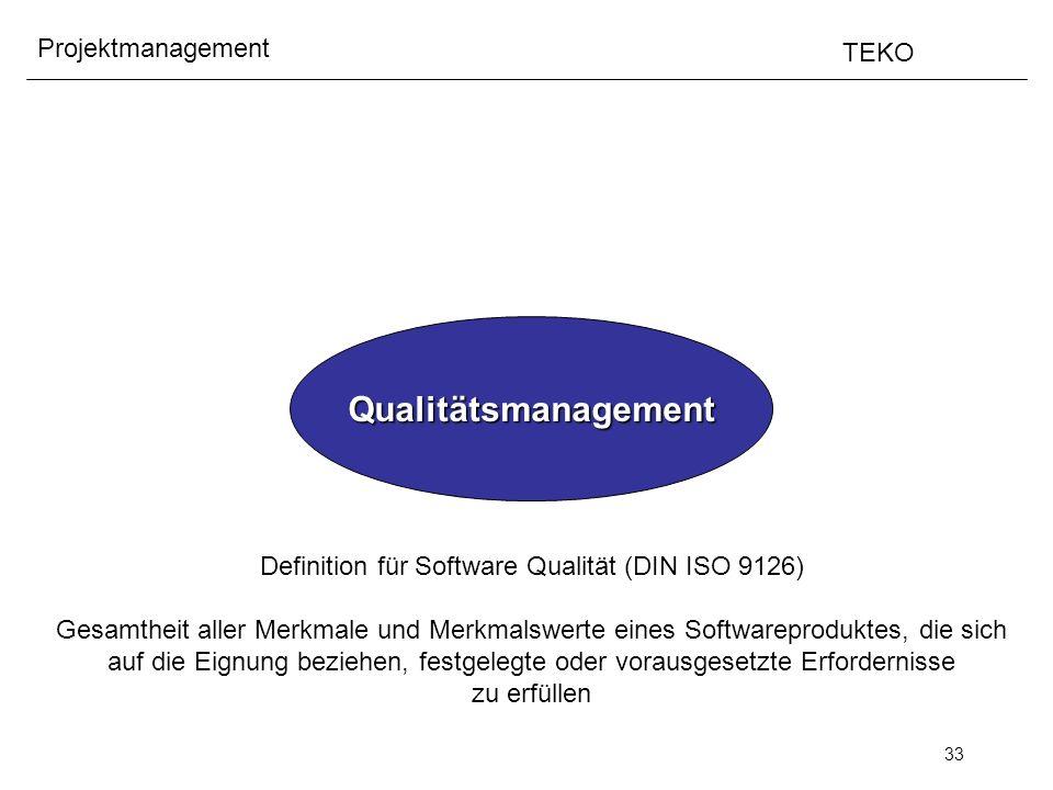 33 Projektmanagement TEKO Qualitätsmanagement Definition für Software Qualität (DIN ISO 9126) Gesamtheit aller Merkmale und Merkmalswerte eines Softwa