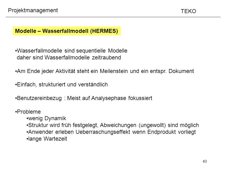 40 Projektmanagement TEKO Modelle – Wasserfallmodell (HERMES) Wasserfallmodelle sind sequentielle Modelle daher sind Wasserfallmodelle zeitraubend Am