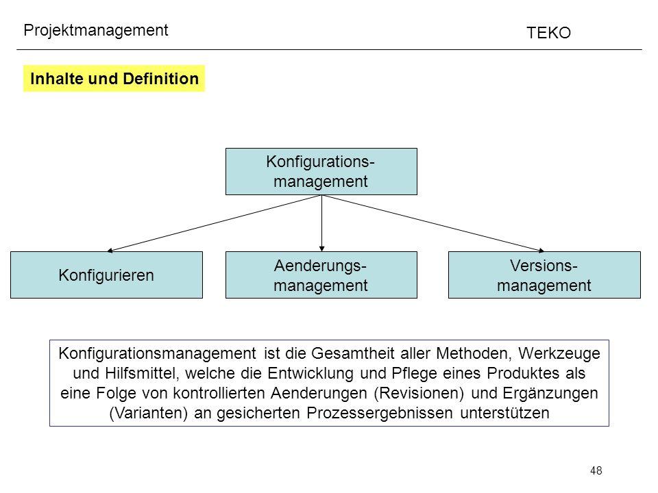 48 Projektmanagement TEKO Konfigurationsmanagement ist die Gesamtheit aller Methoden, Werkzeuge und Hilfsmittel, welche die Entwicklung und Pflege ein