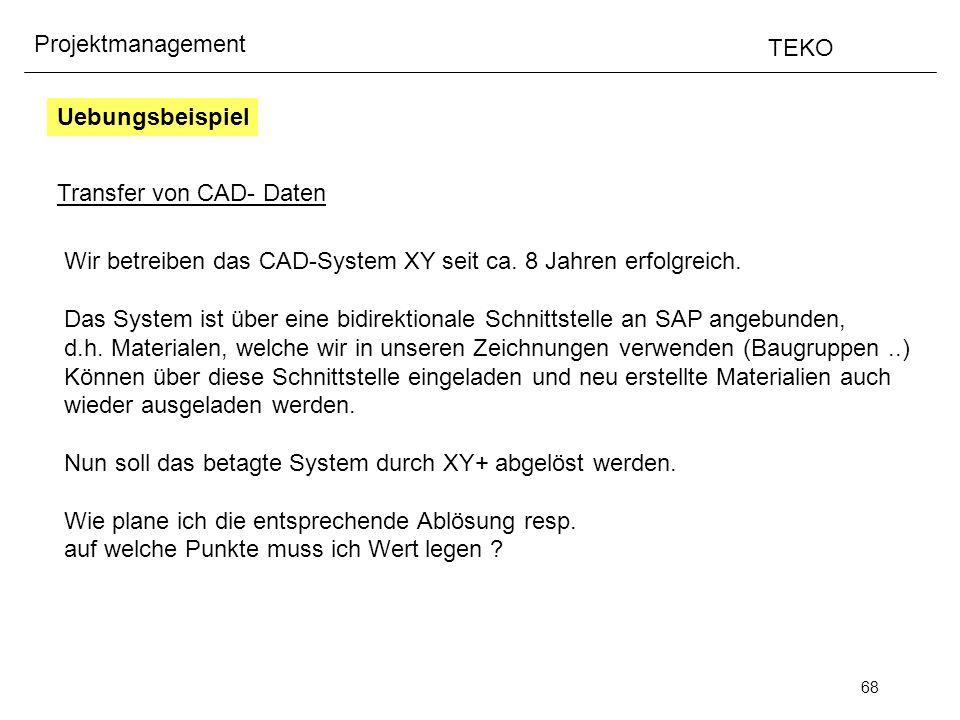 68 Projektmanagement TEKO Uebungsbeispiel Transfer von CAD- Daten Wir betreiben das CAD-System XY seit ca. 8 Jahren erfolgreich. Das System ist über e