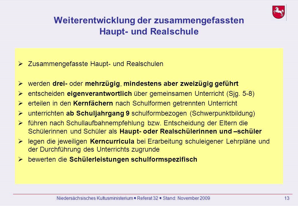 Niedersächsisches Kultusministerium Referat 32 Stand: November 2009 13 Weiterentwicklung der zusammengefassten Haupt- und Realschule Zusammengefasste Haupt- und Realschulen werden drei- oder mehrzügig, mindestens aber zweizügig geführt entscheiden eigenverantwortlich über gemeinsamen Unterricht (Sjg.