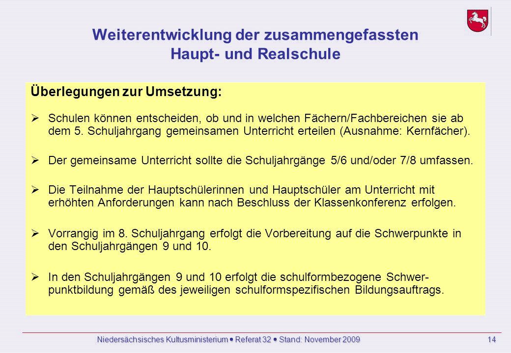 Niedersächsisches Kultusministerium Referat 32 Stand: November 2009 14 Weiterentwicklung der zusammengefassten Haupt- und Realschule Überlegungen zur Umsetzung: Schulen können entscheiden, ob und in welchen Fächern/Fachbereichen sie ab dem 5.