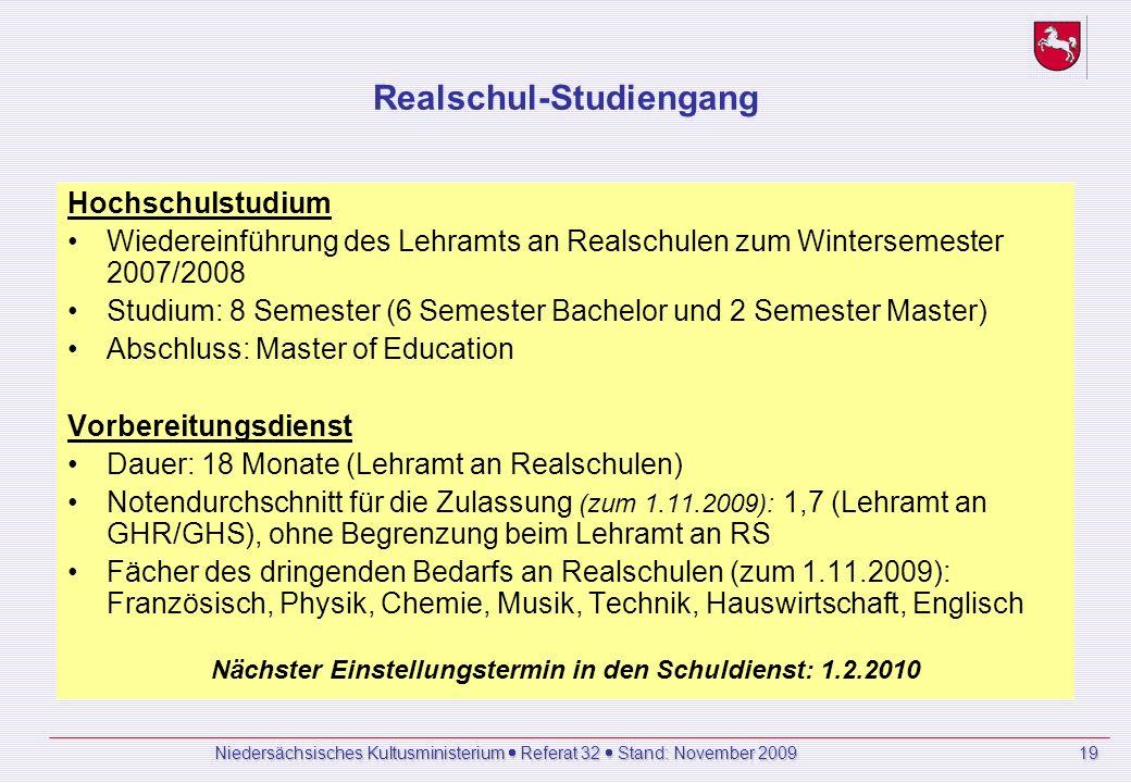Realschul-Studiengang Hochschulstudium Wiedereinführung des Lehramts an Realschulen zum Wintersemester 2007/2008 Studium: 8 Semester (6 Semester Bachelor und 2 Semester Master) Abschluss: Master of Education Vorbereitungsdienst Dauer: 18 Monate (Lehramt an Realschulen) Notendurchschnitt für die Zulassung (zum 1.11.2009): 1,7 (Lehramt an GHR/GHS), ohne Begrenzung beim Lehramt an RS Fächer des dringenden Bedarfs an Realschulen (zum 1.11.2009): Französisch, Physik, Chemie, Musik, Technik, Hauswirtschaft, Englisch Nächster Einstellungstermin in den Schuldienst: 1.2.2010 Niedersächsisches Kultusministerium Referat 32 Stand: November 2009 19