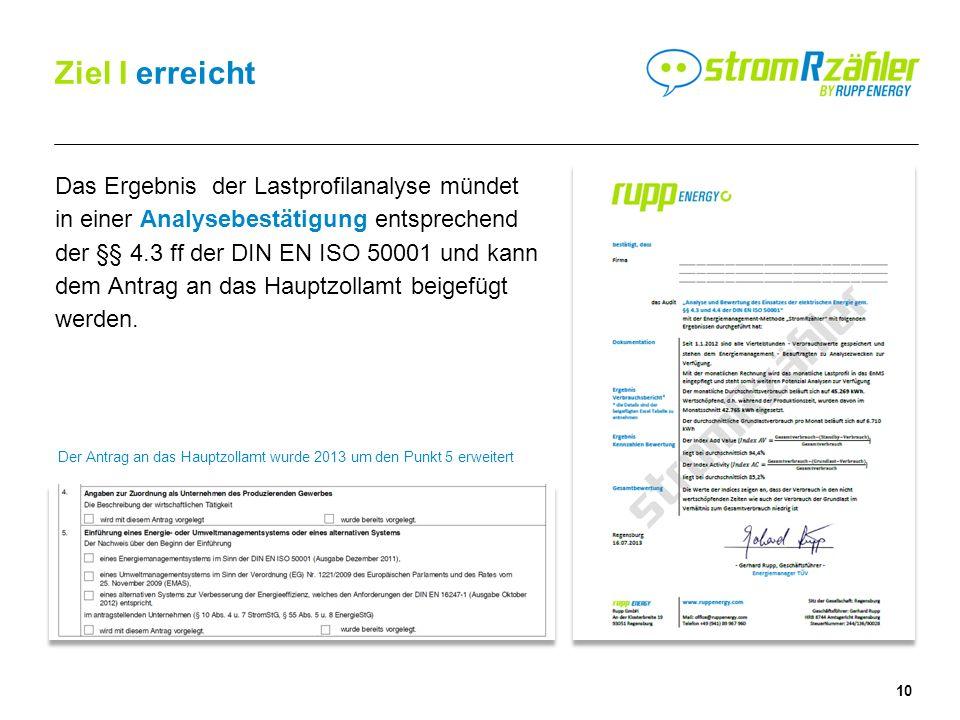 10 Ziel I erreicht Das Ergebnis der Lastprofilanalyse mündet in einer Analysebestätigung entsprechend der §§ 4.3 ff der DIN EN ISO 50001 und kann dem Antrag an das Hauptzollamt beigefügt werden.