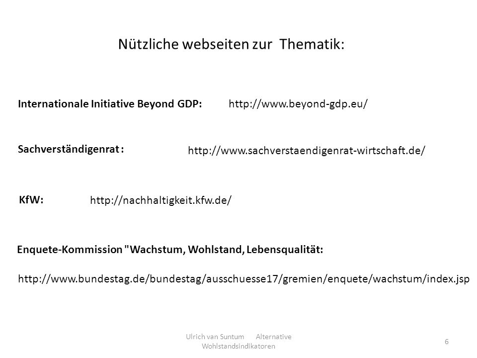 http://www.beyond-gdp.eu/ Nützliche webseiten zur Thematik: Internationale Initiative Beyond GDP: Sachverständigenrat : http://www.sachverstaendigenra