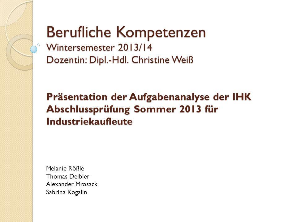 Berufliche Kompetenzen Wintersemester 2013/14 Dozentin: Dipl.-Hdl. Christine Weiß Präsentation der Aufgabenanalyse der IHK Abschlussprüfung Sommer 201