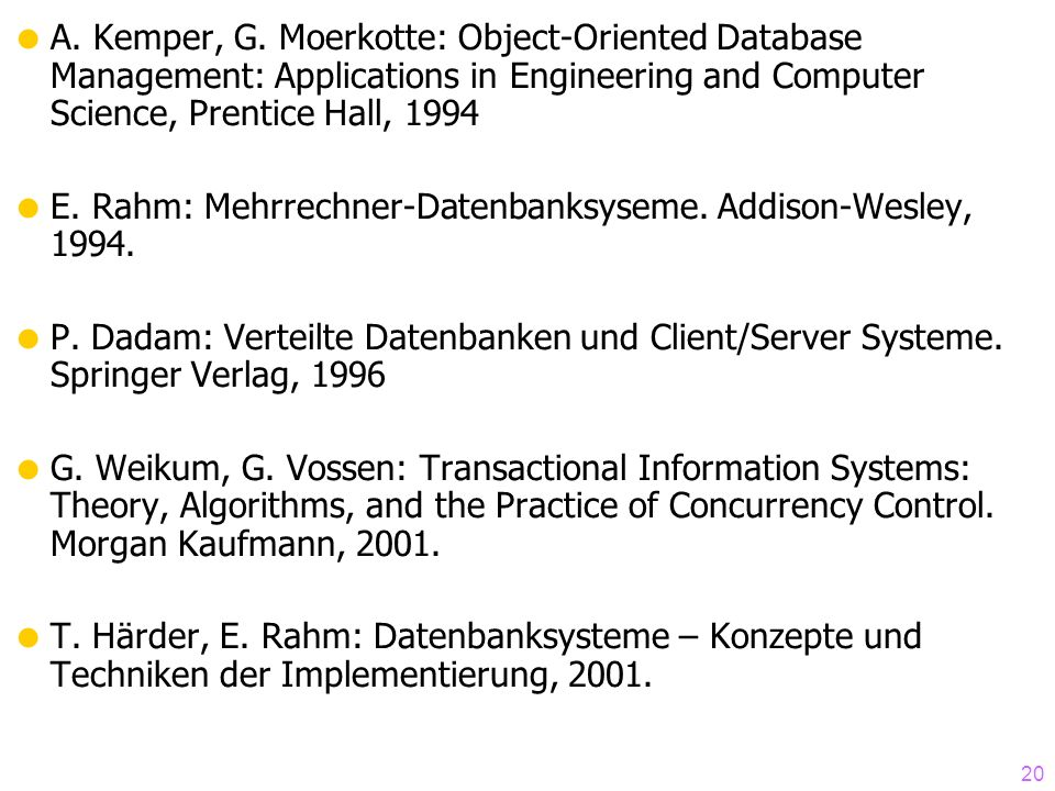 20 A. Kemper, G. Moerkotte: Object-Oriented Database Management: Applications in Engineering and Computer Science, Prentice Hall, 1994 E. Rahm: Mehrre